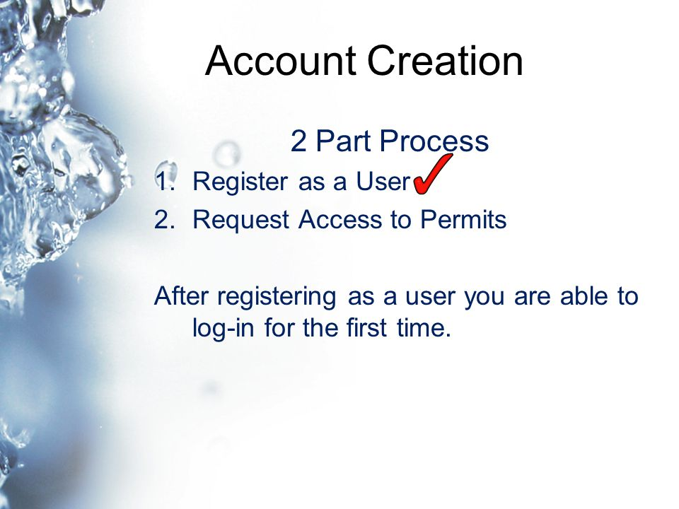 Account Creation 2 Part Process 1.Register as a User 2.Request Access to Permits After registering as a user you are able to log-in for the first time.