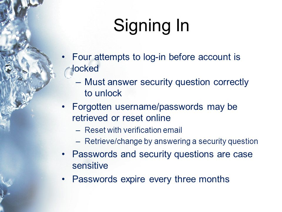 Signing In Four attempts to log-in before account is locked –Must answer security question correctly to unlock Forgotten username/passwords may be retrieved or reset online –Reset with verification email –Retrieve/change by answering a security question Passwords and security questions are case sensitive Passwords expire every three months