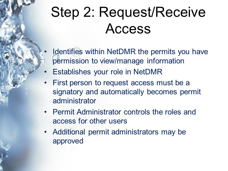 Step 2: Request/Receive Access Identifies within NetDMR the permits you have permission to view/manage information Establishes your role in NetDMR First person to request access must be a signatory and automatically becomes permit administrator Permit Administrator controls the roles and access for other users Additional permit administrators may be approved