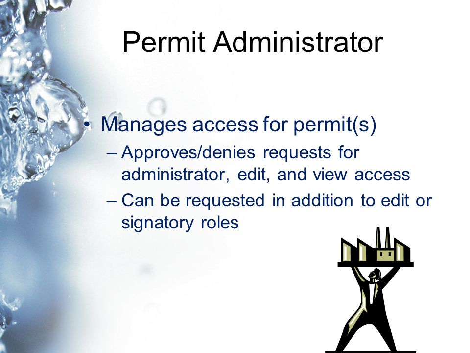 Permit Administrator Manages access for permit(s) –Approves/denies requests for administrator, edit, and view access –Can be requested in addition to edit or signatory roles