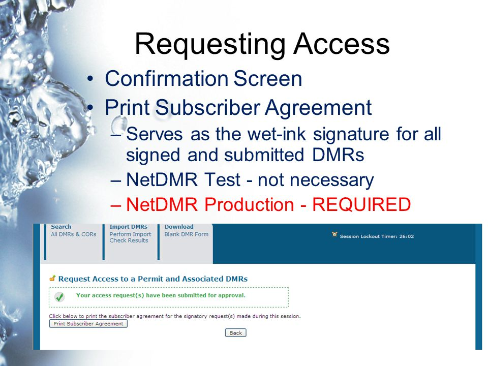 Requesting Access Confirmation Screen Print Subscriber Agreement –Serves as the wet-ink signature for all signed and submitted DMRs –NetDMR Test - not necessary –NetDMR Production - REQUIRED
