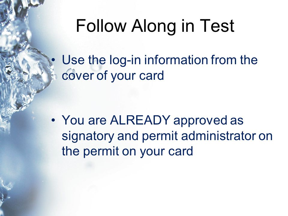 Follow Along in Test Use the log-in information from the cover of your card You are ALREADY approved as signatory and permit administrator on the permit on your card