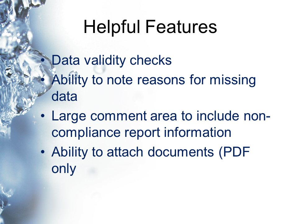 Helpful Features Data validity checks Ability to note reasons for missing data Large comment area to include non- compliance report information Ability to attach documents (PDF only