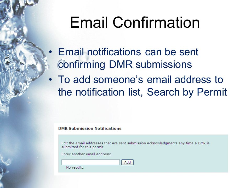 Email Confirmation Email notifications can be sent confirming DMR submissions To add someone's email address to the notification list, Search by Permit