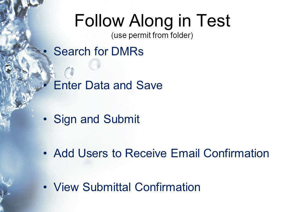 Follow Along in Test (use permit from folder) Search for DMRs Enter Data and Save Sign and Submit Add Users to Receive Email Confirmation View Submittal Confirmation
