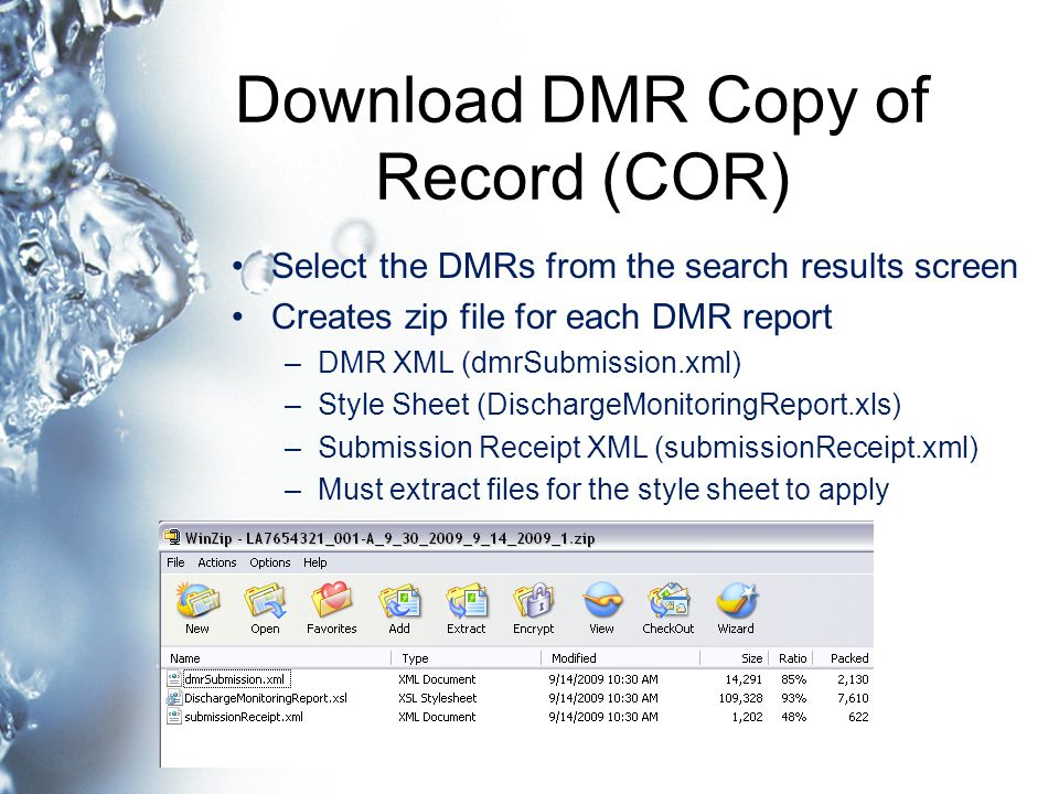 Download DMR Copy of Record (COR) Select the DMRs from the search results screen Creates zip file for each DMR report –DMR XML (dmrSubmission.xml) –Style Sheet (DischargeMonitoringReport.xls) –Submission Receipt XML (submissionReceipt.xml) –Must extract files for the style sheet to apply