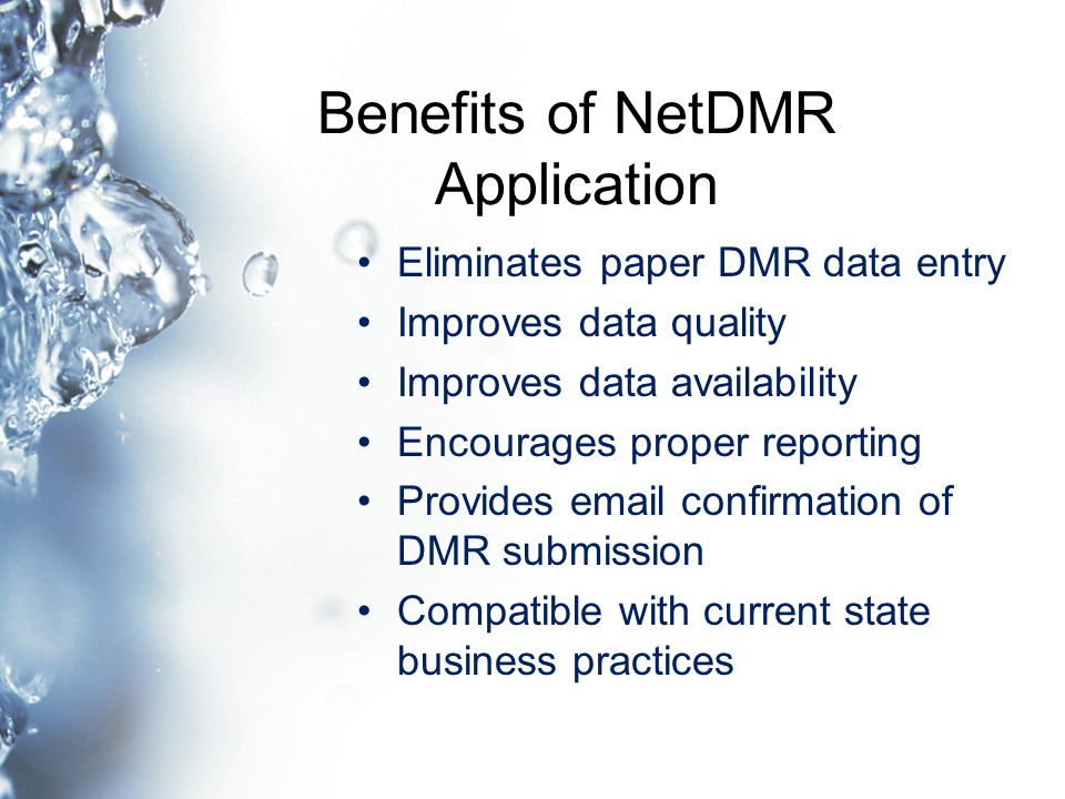 Benefits of NetDMR Application Eliminates paper DMR data entry Improves data quality Improves data availability Encourages proper reporting Provides email confirmation of DMR submission Compatible with current state business practices