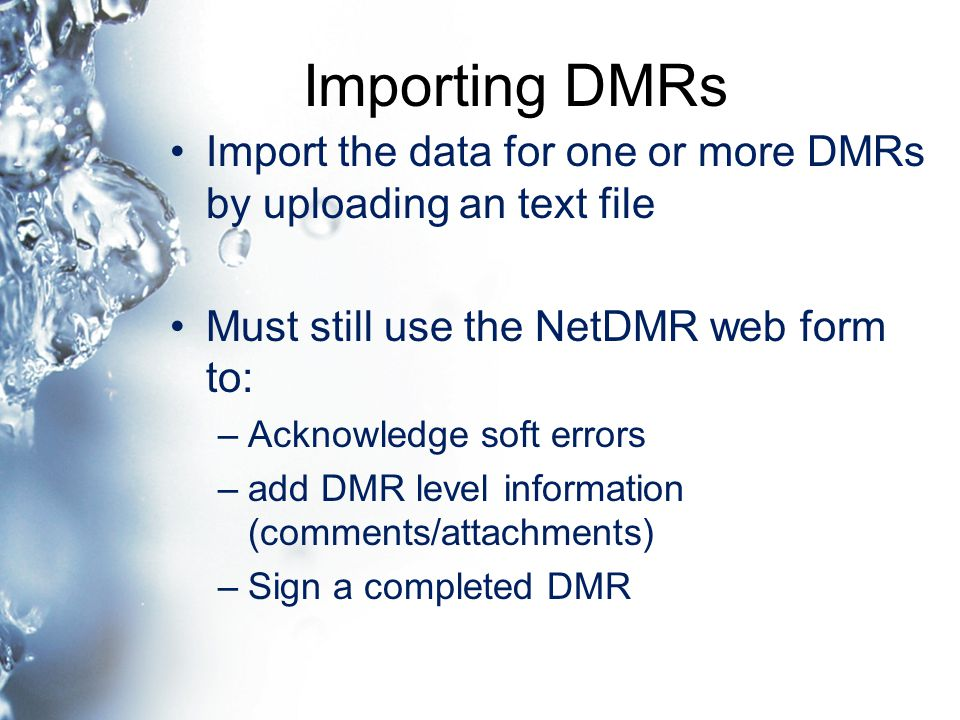 Importing DMRs Import the data for one or more DMRs by uploading an text file Must still use the NetDMR web form to: –Acknowledge soft errors –add DMR level information (comments/attachments) –Sign a completed DMR