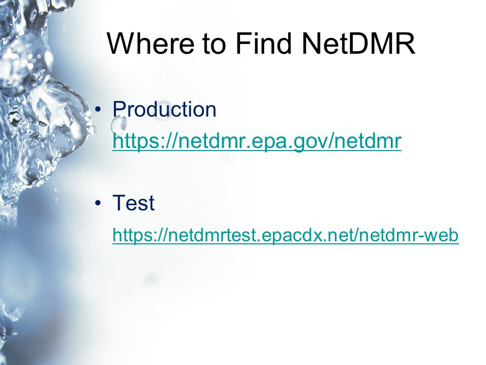 Where to Find NetDMR Production https://netdmr.epa.gov/netdmr Test https://netdmrtest.epacdx.net/netdmr-web