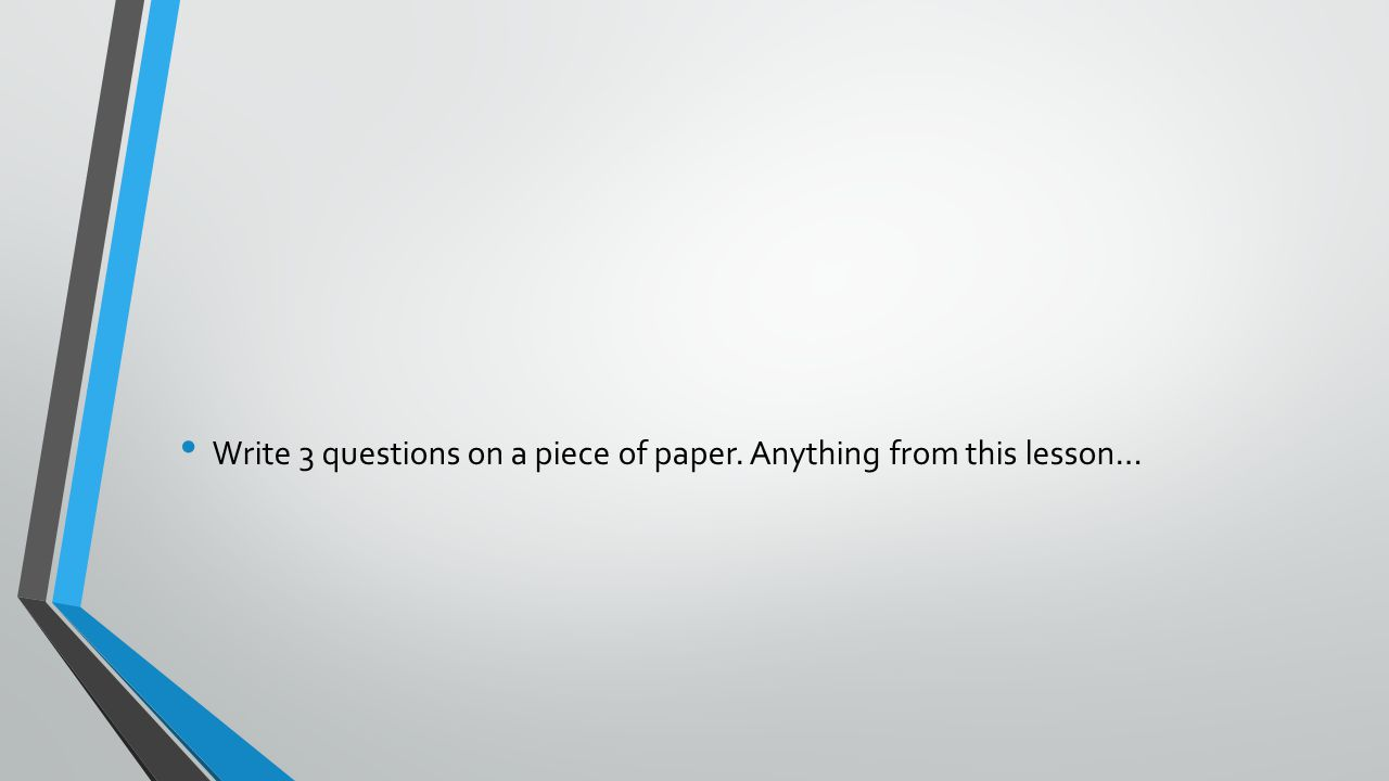Write 3 questions on a piece of paper. Anything from this lesson…