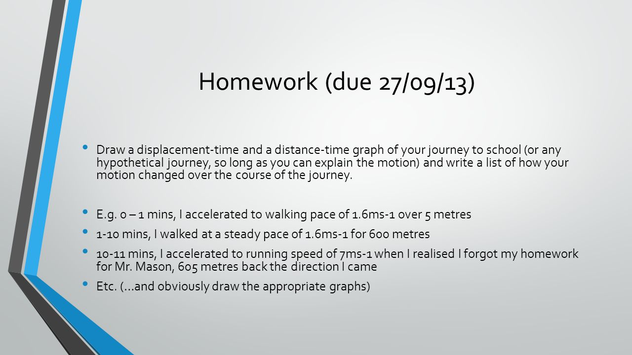 Homework (due 27/09/13) Draw a displacement-time and a distance-time graph of your journey to school (or any hypothetical journey, so long as you can explain the motion) and write a list of how your motion changed over the course of the journey.