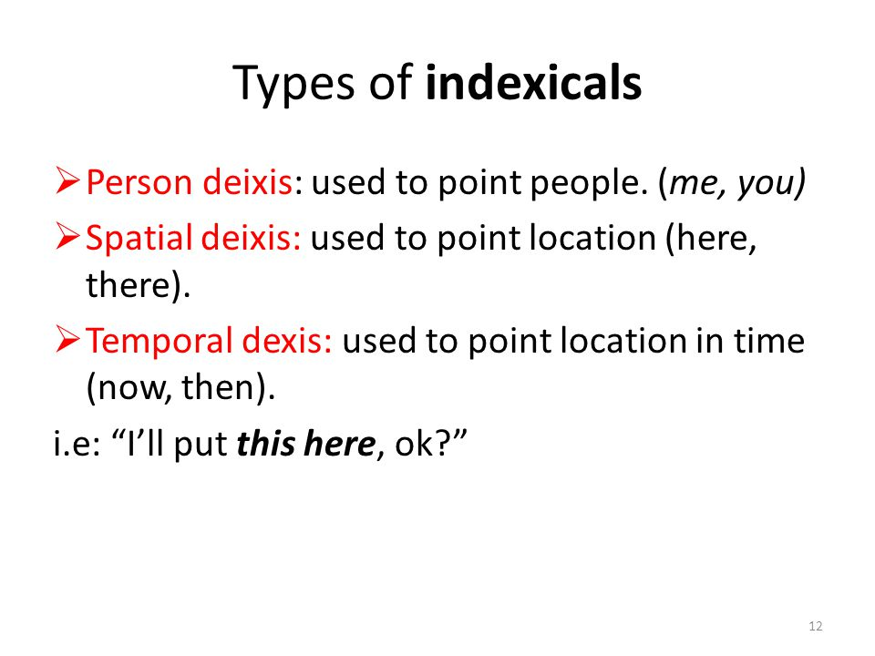 Types of indexicals  Person deixis: used to point people. (me, you)  Spatial deixis: used to point location (here, there).  Temporal dexis: used to