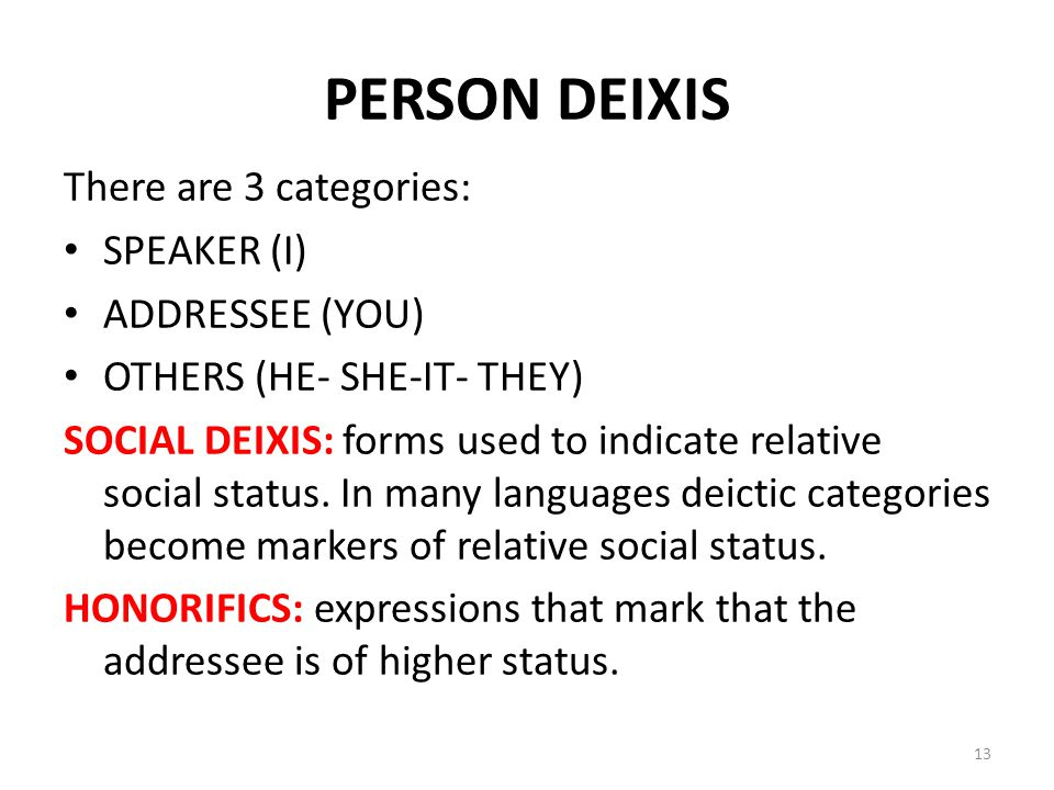 PERSON DEIXIS There are 3 categories: SPEAKER (I) ADDRESSEE (YOU) OTHERS (HE- SHE-IT- THEY) SOCIAL DEIXIS: forms used to indicate relative social stat