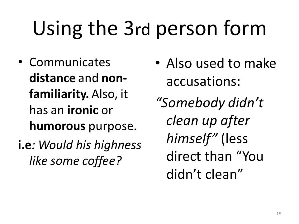 Using the 3 rd person form Communicates distance and non- familiarity. Also, it has an ironic or humorous purpose. i.e: Would his highness like some c