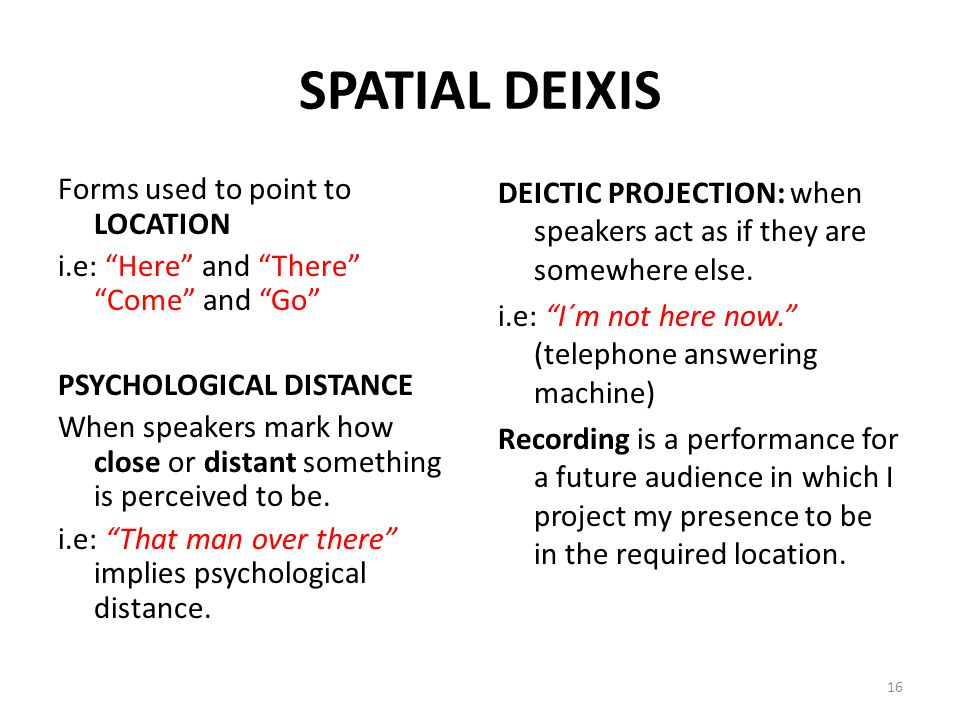 "SPATIAL DEIXIS Forms used to point to LOCATION i.e: ""Here"" and ""There"" ""Come"" and ""Go"" PSYCHOLOGICAL DISTANCE When speakers mark how close or distant"