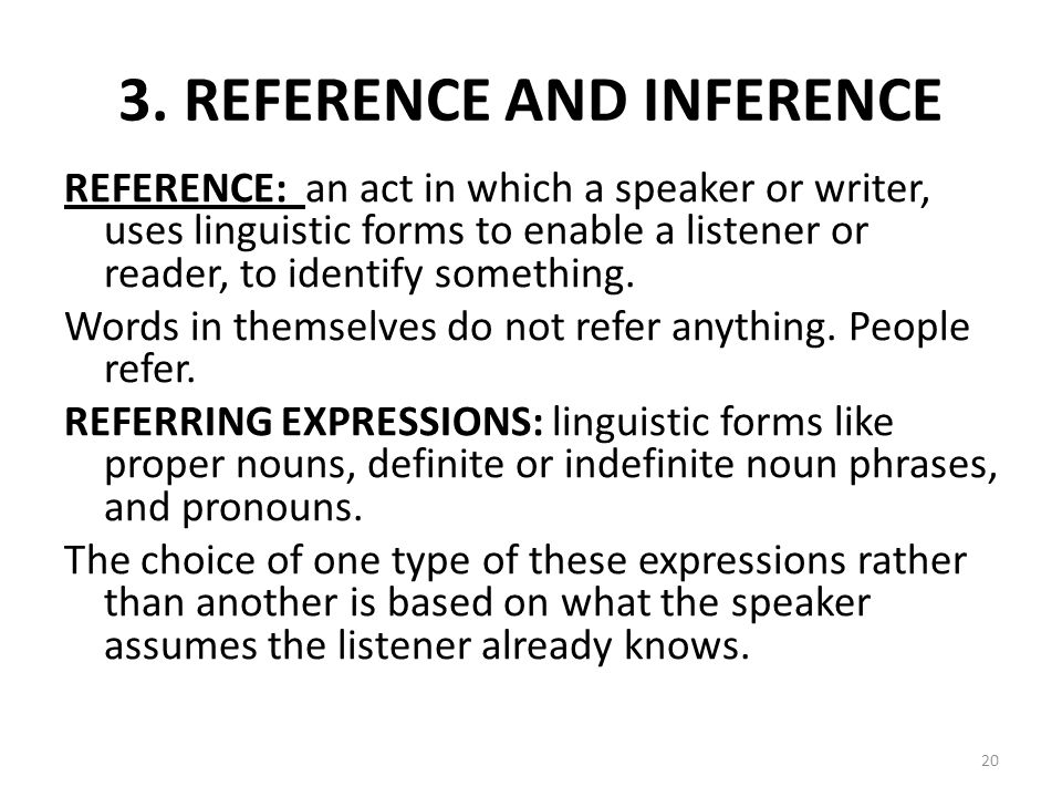 3. REFERENCE AND INFERENCE REFERENCE: an act in which a speaker or writer, uses linguistic forms to enable a listener or reader, to identify something