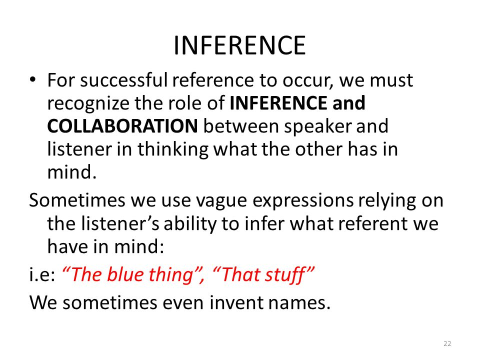 INFERENCE For successful reference to occur, we must recognize the role of INFERENCE and COLLABORATION between speaker and listener in thinking what t