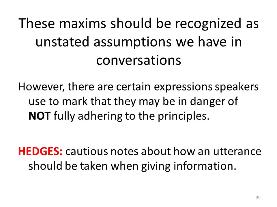 These maxims should be recognized as unstated assumptions we have in conversations However, there are certain expressions speakers use to mark that th