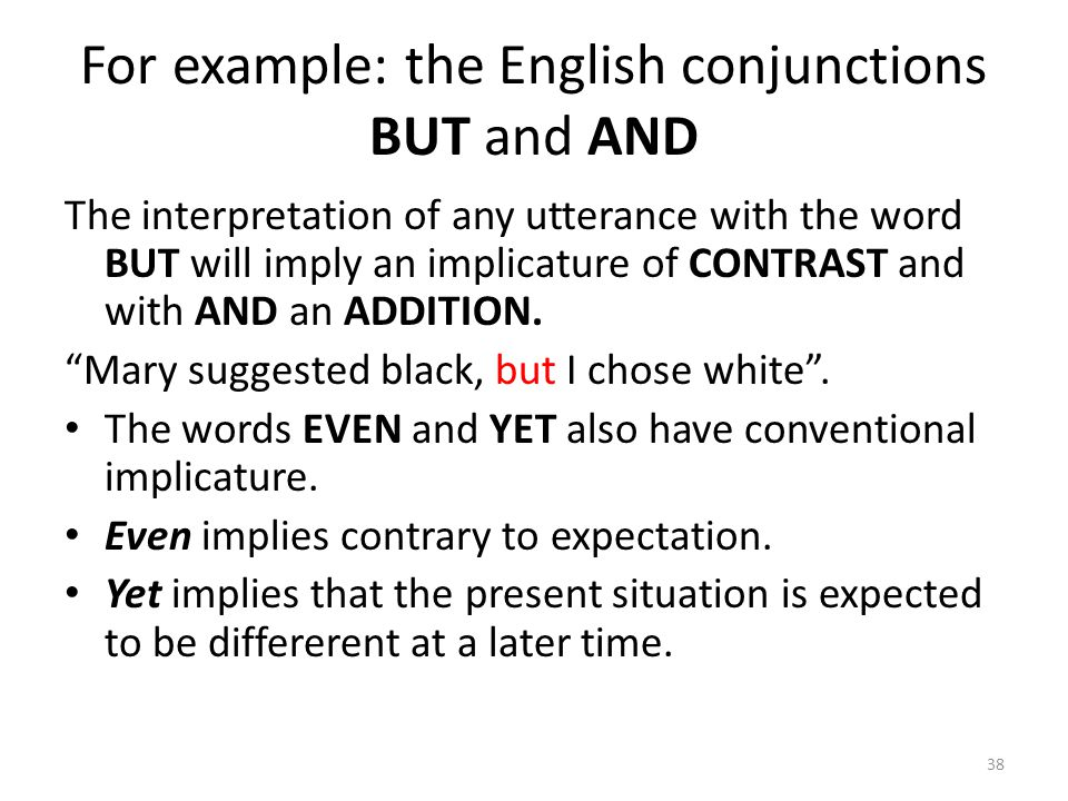 For example: the English conjunctions BUT and AND The interpretation of any utterance with the word BUT will imply an implicature of CONTRAST and with