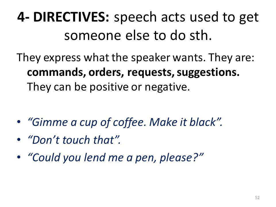4- DIRECTIVES: speech acts used to get someone else to do sth. They express what the speaker wants. They are: commands, orders, requests, suggestions.