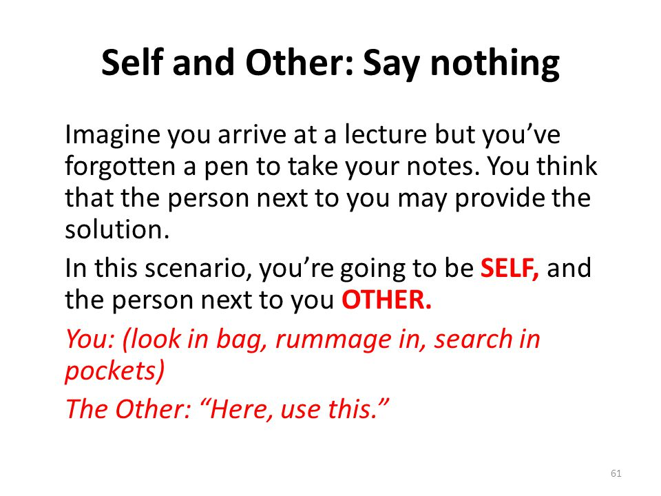 Self and Other: Say nothing Imagine you arrive at a lecture but you've forgotten a pen to take your notes. You think that the person next to you may p