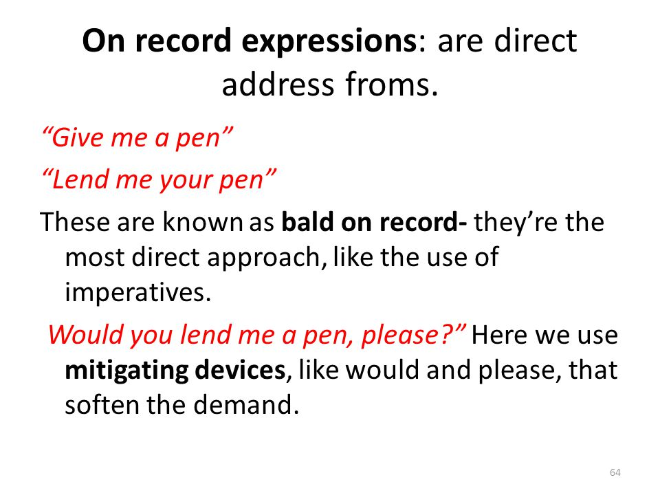 "On record expressions: are direct address froms. ""Give me a pen"" ""Lend me your pen"" These are known as bald on record- they're the most direct approac"
