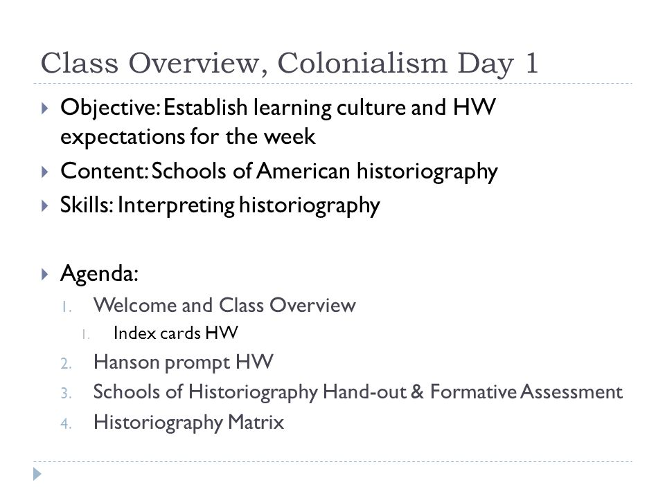 Class Overview, Colonialism Day 1  Objective: Establish learning culture and HW expectations for the week  Content: Schools of American historiography  Skills: Interpreting historiography  Agenda: 1.
