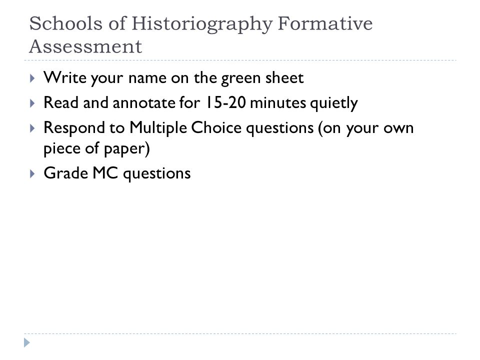Schools of Historiography Formative Assessment  Write your name on the green sheet  Read and annotate for 15-20 minutes quietly  Respond to Multiple Choice questions (on your own piece of paper)  Grade MC questions
