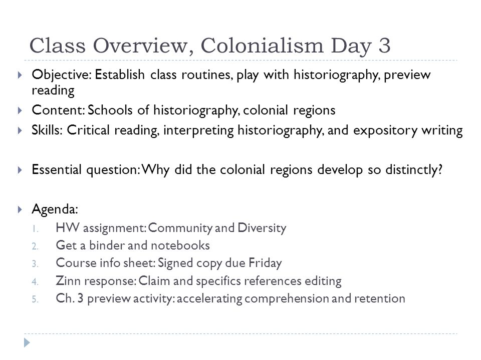 Class Overview, Colonialism Day 3  Objective: Establish class routines, play with historiography, preview reading  Content: Schools of historiography, colonial regions  Skills: Critical reading, interpreting historiography, and expository writing  Essential question: Why did the colonial regions develop so distinctly.