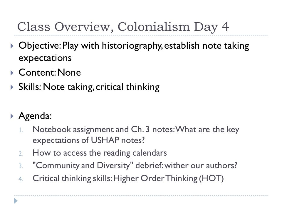Class Overview, Colonialism Day 4  Objective: Play with historiography, establish note taking expectations  Content: None  Skills: Note taking, critical thinking  Agenda: 1.