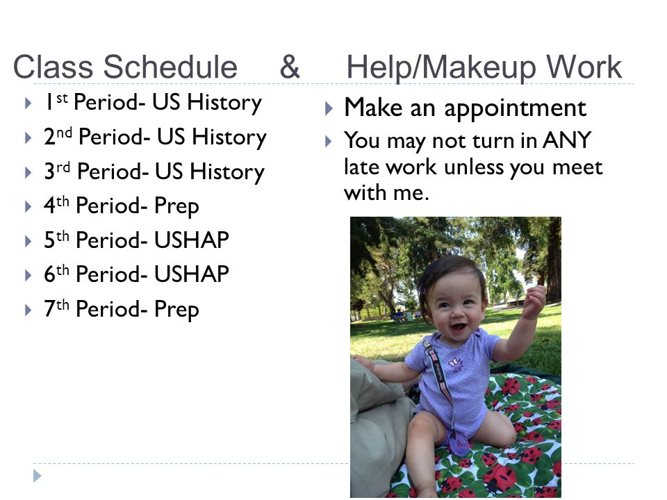 Class Schedule&Help/Makeup Work  1 st Period- US History  2 nd Period- US History  3 rd Period- US History  4 th Period- Prep  5 th Period- USHAP  6 th Period- USHAP  7 th Period- Prep  Make an appointment  You may not turn in ANY late work unless you meet with me.