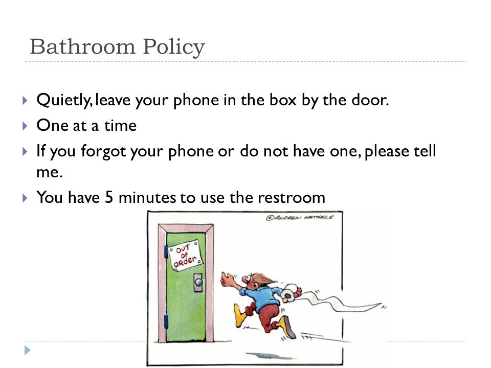 Bathroom Policy  Quietly, leave your phone in the box by the door.