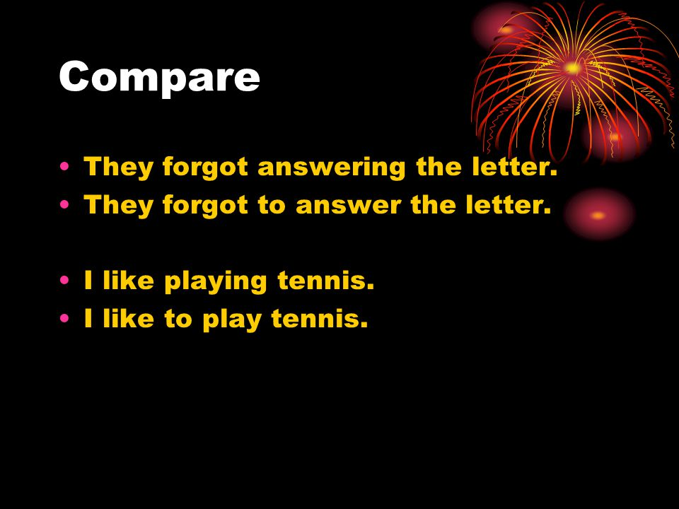 Compare They forgot answering the letter. They forgot to answer the letter. I like playing tennis. I like to play tennis.