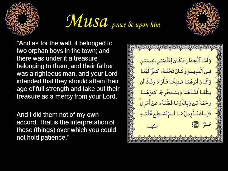 Musa peace be upon him And as for the wall, it belonged to two orphan boys in the town; and there was under it a treasure belonging to them; and their father was a righteous man, and your Lord intended that they should attain their age of full strength and take out their treasure as a mercy from your Lord.