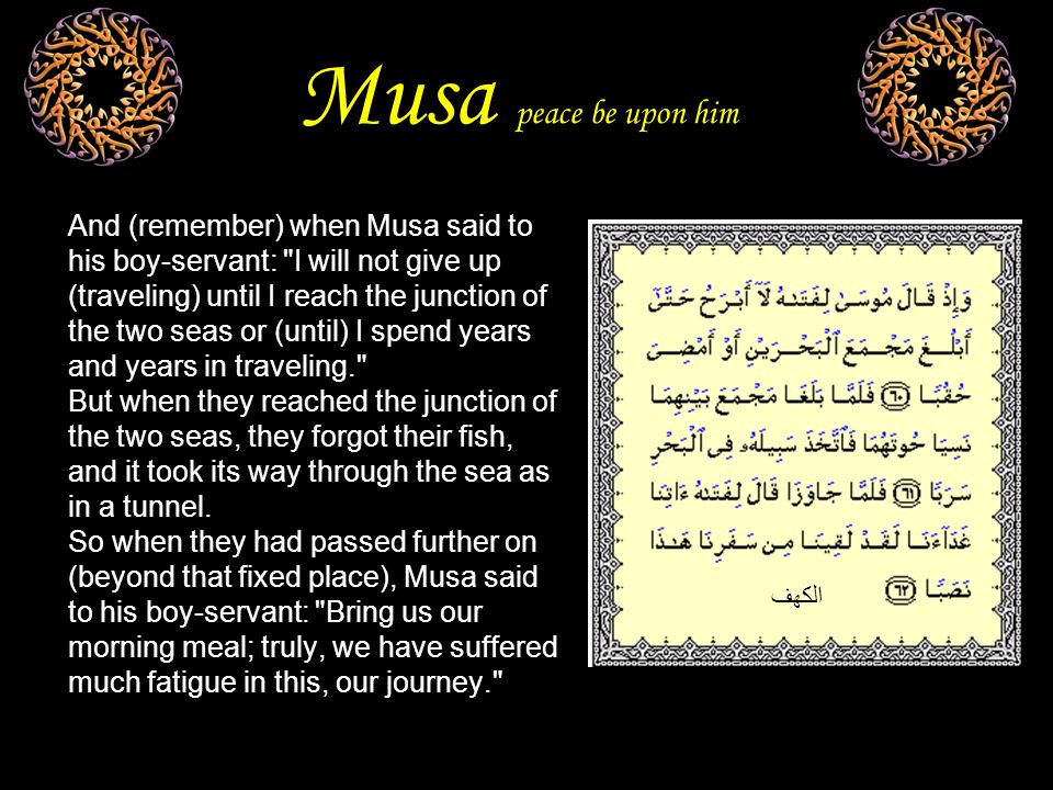 Musa peace be upon him And (remember) when Musa said to his boy-servant: I will not give up (traveling) until I reach the junction of the two seas or (until) I spend years and years in traveling. But when they reached the junction of the two seas, they forgot their fish, and it took its way through the sea as in a tunnel.