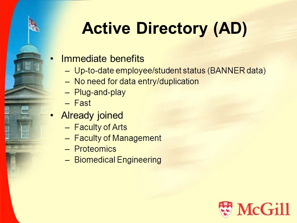 Active Directory (AD) Immediate benefits –Up-to-date employee/student status (BANNER data) –No need for data entry/duplication –Plug-and-play –Fast Already joined –Faculty of Arts –Faculty of Management –Proteomics –Biomedical Engineering
