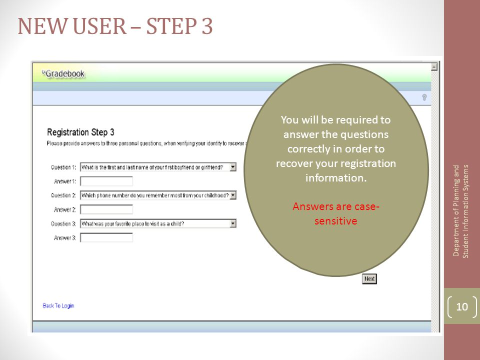 NEW USER – STEP 3 You will be required to answer the questions correctly in order to recover your registration information. Answers are case- sensitiv