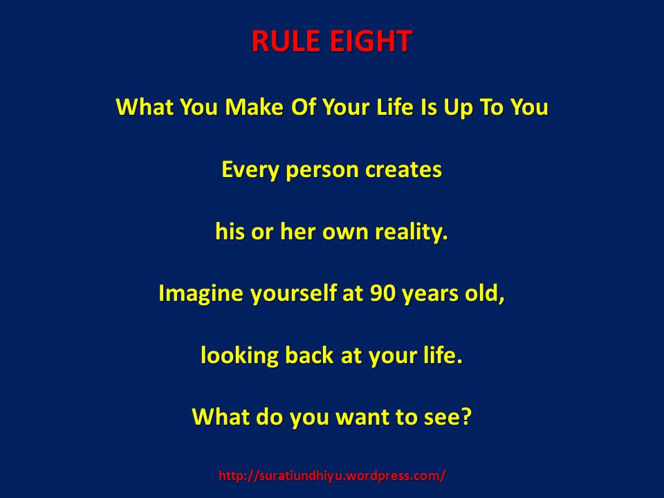 http://suratiundhiyu.wordpress.com/ RULE EIGHT What You Make Of Your Life Is Up To You Every person creates his or her own reality. Imagine yourself a