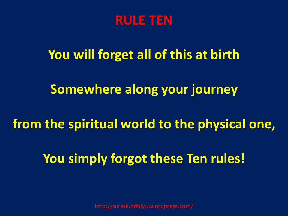 http://suratiundhiyu.wordpress.com/ RULE TEN You will forget all of this at birth Somewhere along your journey from the spiritual world to the physica
