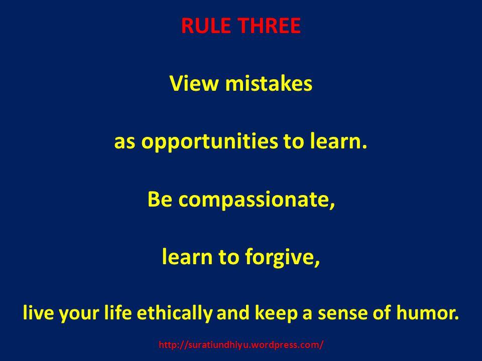 http://suratiundhiyu.wordpress.com/ RULE THREE View mistakes as opportunities to learn. Be compassionate, learn to forgive, live your life ethically a