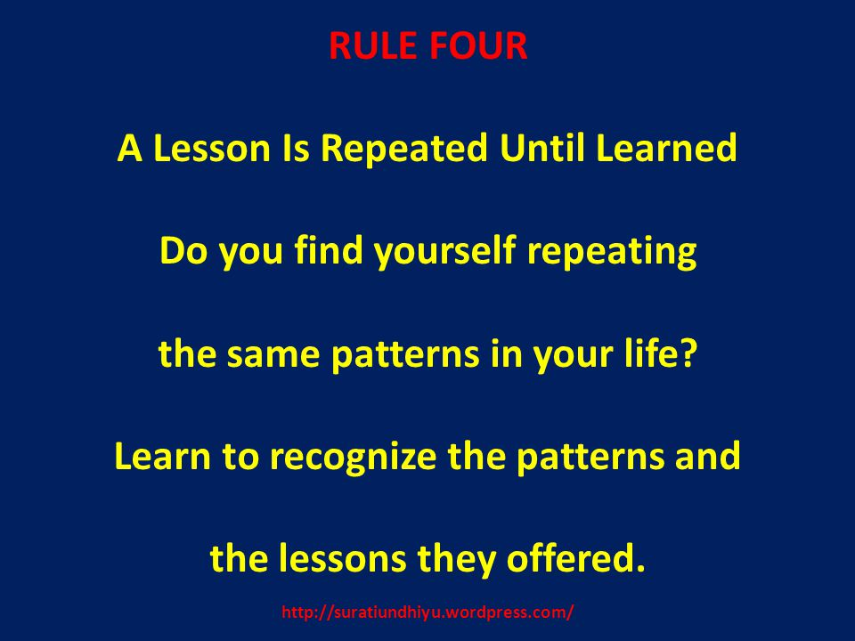 http://suratiundhiyu.wordpress.com/ RULE FOUR A Lesson Is Repeated Until Learned Do you find yourself repeating the same patterns in your life.