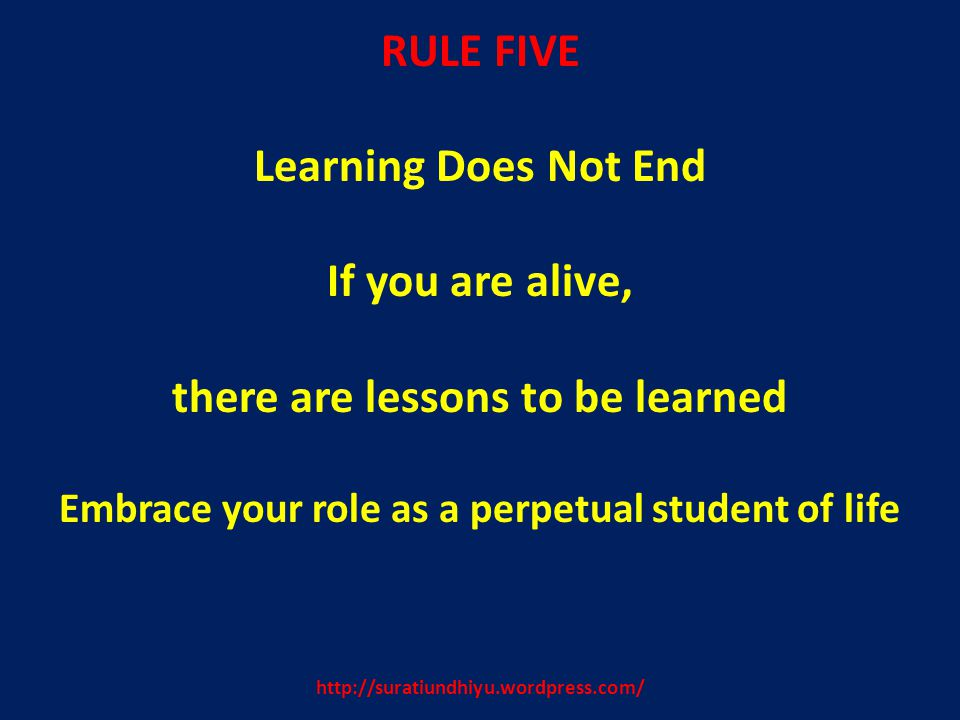 http://suratiundhiyu.wordpress.com/ RULE FIVE Learning Does Not End If you are alive, there are lessons to be learned Embrace your role as a perpetual student of life
