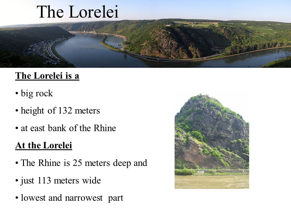 The Lorelei The Lorelei is a big rock height of 132 meters at east bank of the Rhine At the Lorelei The Rhine is 25 meters deep and just 113 meters wide lowest and narrowest part
