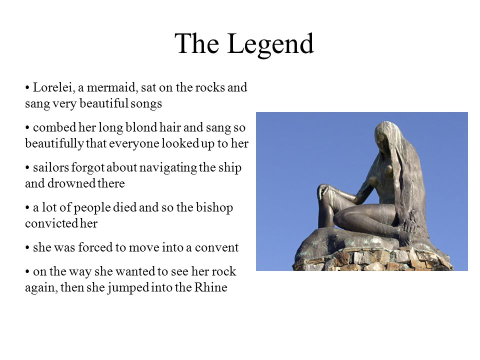 The Legend Lorelei, a mermaid, sat on the rocks and sang very beautiful songs combed her long blond hair and sang so beautifully that everyone looked up to her sailors forgot about navigating the ship and drowned there a lot of people died and so the bishop convicted her she was forced to move into a convent on the way she wanted to see her rock again, then she jumped into the Rhine