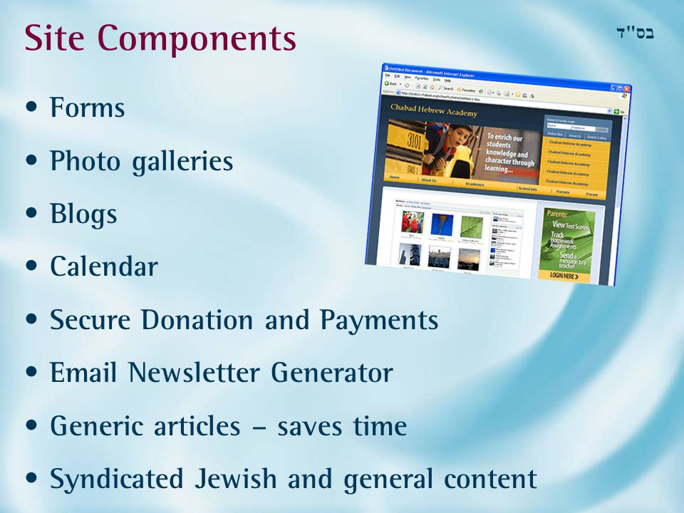 בס ד Site Components Forms Photo galleries Blogs Calendar Secure Donation and Payments Email Newsletter Generator Generic articles – saves time Syndicated Jewish and general content