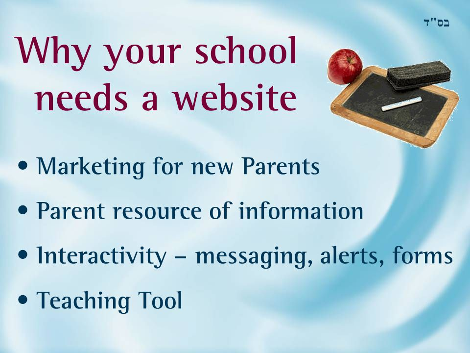 Why your school needs a website בס ד Marketing for new Parents Parent resource of information Interactivity – messaging, alerts, forms Teaching Tool