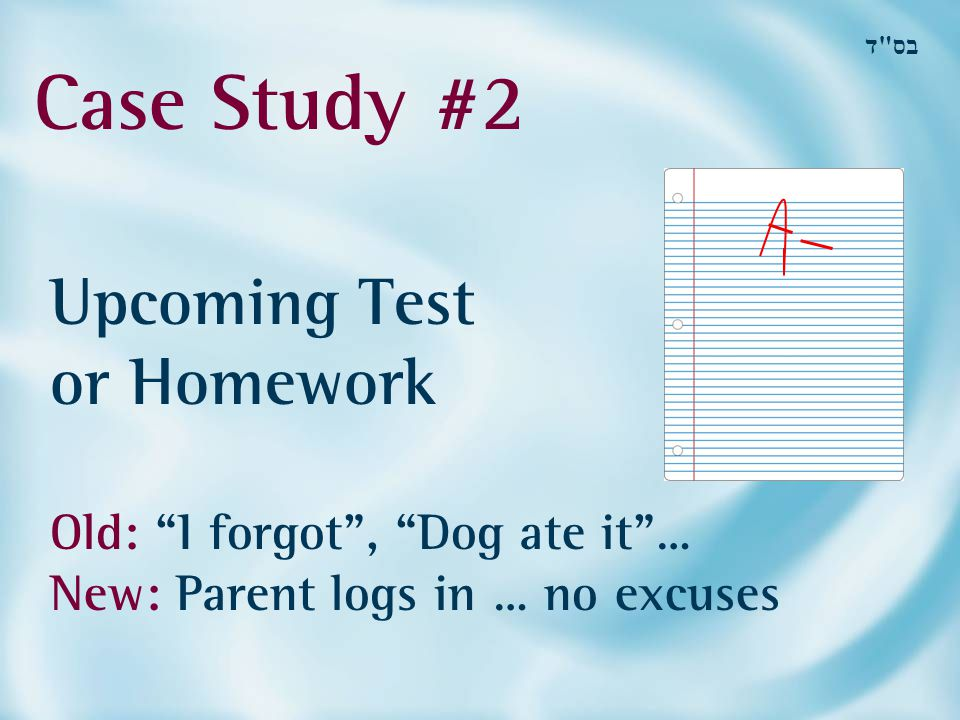 Case Study #2 בס ד Upcoming Test or Homework Old: I forgot , Dog ate it … New: Parent logs in … no excuses