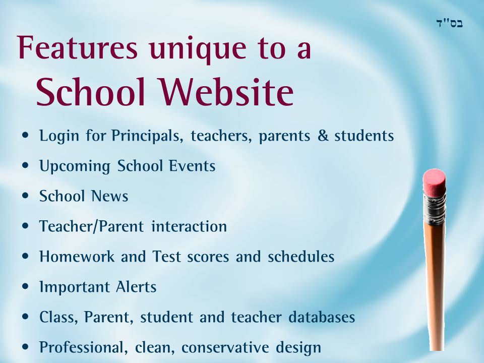 Features unique to a School Website בס ד Login for Principals, teachers, parents & students Upcoming School Events School News Teacher/Parent interaction Homework and Test scores and schedules Important Alerts Class, Parent, student and teacher databases Professional, clean, conservative design