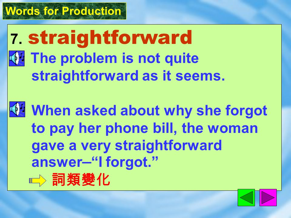 Words for Production 7. straightforward [&stret`fOrw2d] adj. direct, clear, and easy to understand; honest and open 簡單的,易懂的;坦率的,老實的