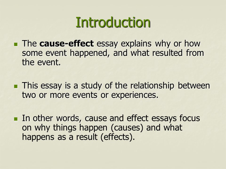 Introduction The cause-effect essay explains why or how some event happened, and what resulted from the event.